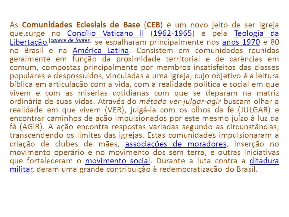 As Comunidades Eclesiais de Base (CEB) é um novo jeito de ser igreja que,surge no Concílio Vaticano II (1962-1965) e pela Teologia da Libertação,[carece de fontes] se espalharam principalmente nos anos 1970 e 80 no Brasil e na América Latina.